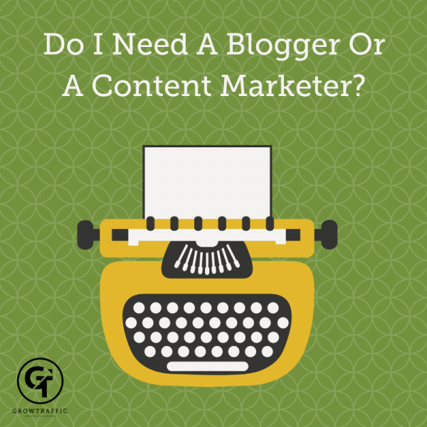 Do I Need A Blogger Or A Content Marketer?