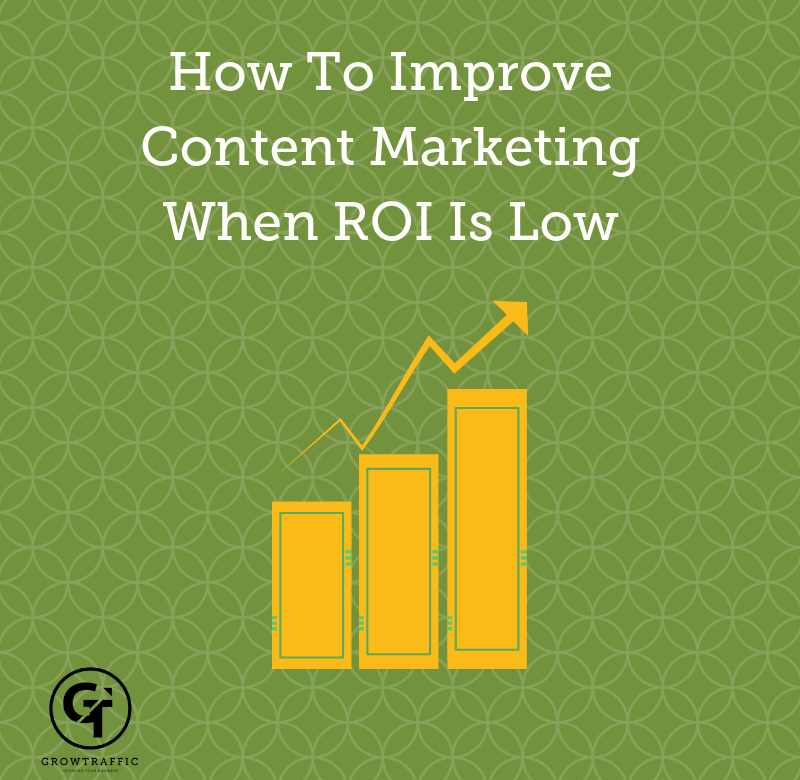 How To Improve Content Marketing When ROI Is Low Grow Traffic