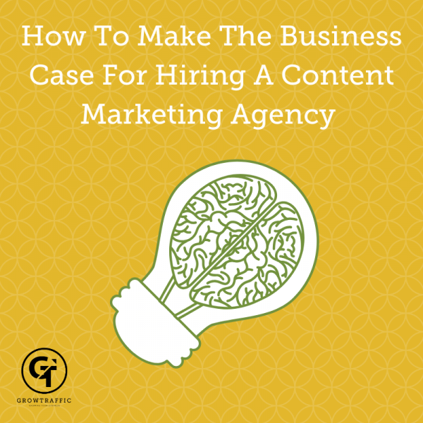 How To Make The Business Case For Hiring A Content Marketing Agency