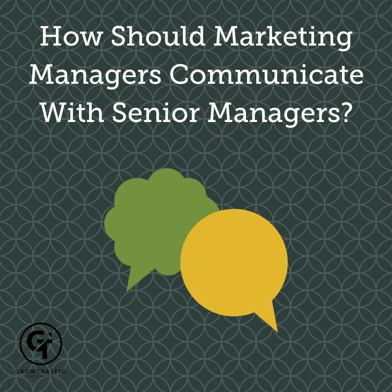 title graphic for GrowTraffic blog entitled how should marketing managers communicate with senior managers