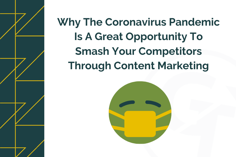 Why The Coronavirus Pandemic Is A Great Opportunity To Smash Your Competitors Through Content Marketing