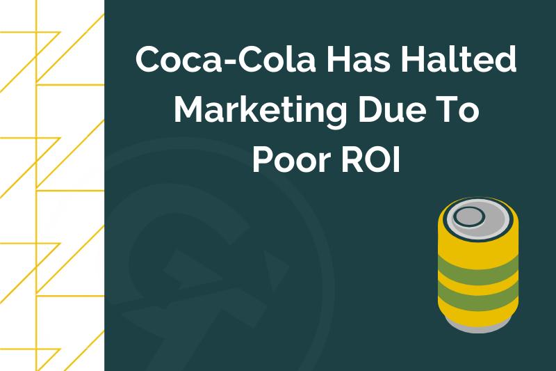 Coca-Cola Has Halted Marketing Due To Poor ROI
