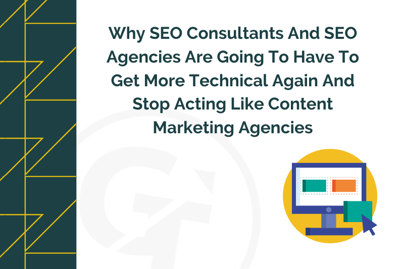 Why SEO Consultants And SEO Agencies Are Going To Have To Get More Technical Again And Stop Acting Like Content Marketing Agencies.