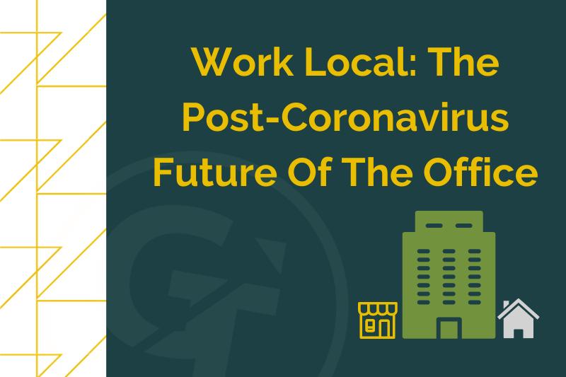 Work Local The Post-Coronavirus Future Of The Office