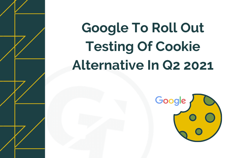 Google To Roll Out Testing Of Cookie Alternative In Q2 2021