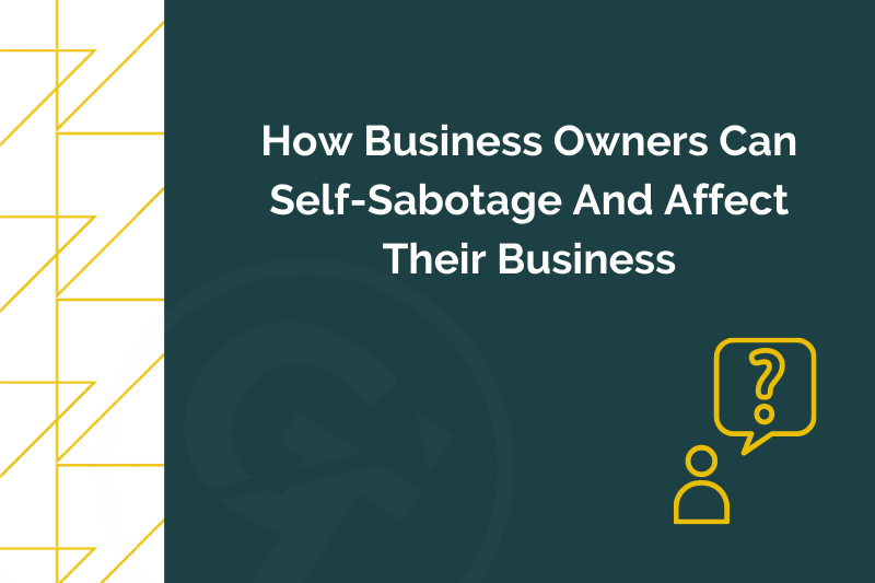 How Business Owners Can Self-Sabotage And Affect Their Business