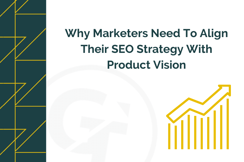 Why Marketers Need To Align Their SEO Strategy With Product Vison
